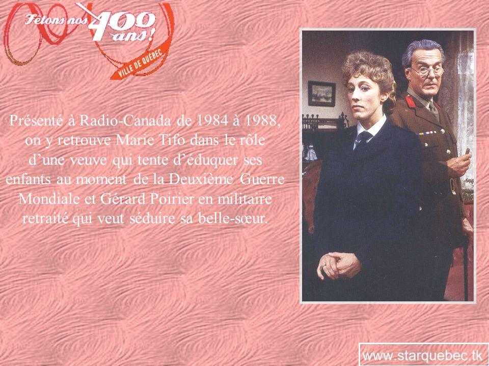 Présenté à Radio-Canada de 1984 à 1988, on y retrouve Marie Tifo dans le rôle d'une veuve qui tente d'éduquer ses enfants au moment de la Deuxième Guerre Mondiale et Gérard Poirier en militaire retraité qui veut séduire sa belle-sœur.