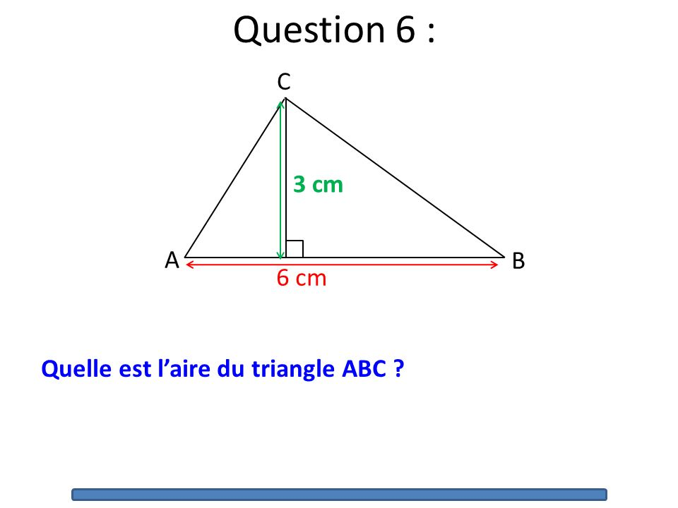 Question 6 : B A C 6 cm 3 cm Quelle est l'aire du triangle ABC
