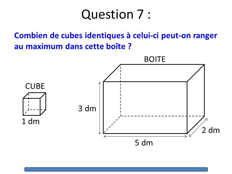 Question 7 : Combien de cubes identiques à celui-ci peut-on ranger au maximum dans cette boîte 5 dm.