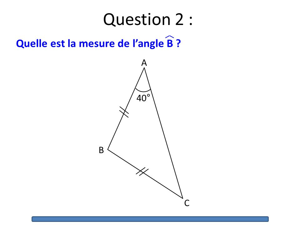 Question 2 : Quelle est la mesure de l'angle B 40° A B C