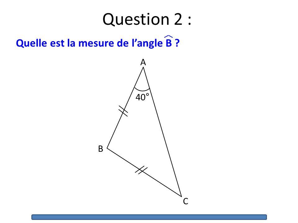 Question 2 : Quelle est la mesure de l'angle B 40° A B C