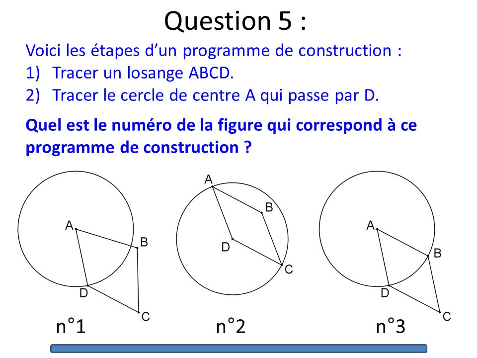 Question 5 : Voici les étapes d'un programme de construction : Tracer un losange ABCD. Tracer le cercle de centre A qui passe par D.