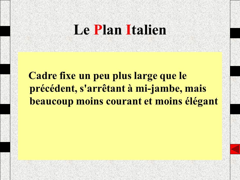 Le Plan Italien Cadre fixe un peu plus large que le précédent, s arrêtant à mi-jambe, mais beaucoup moins courant et moins élégant.