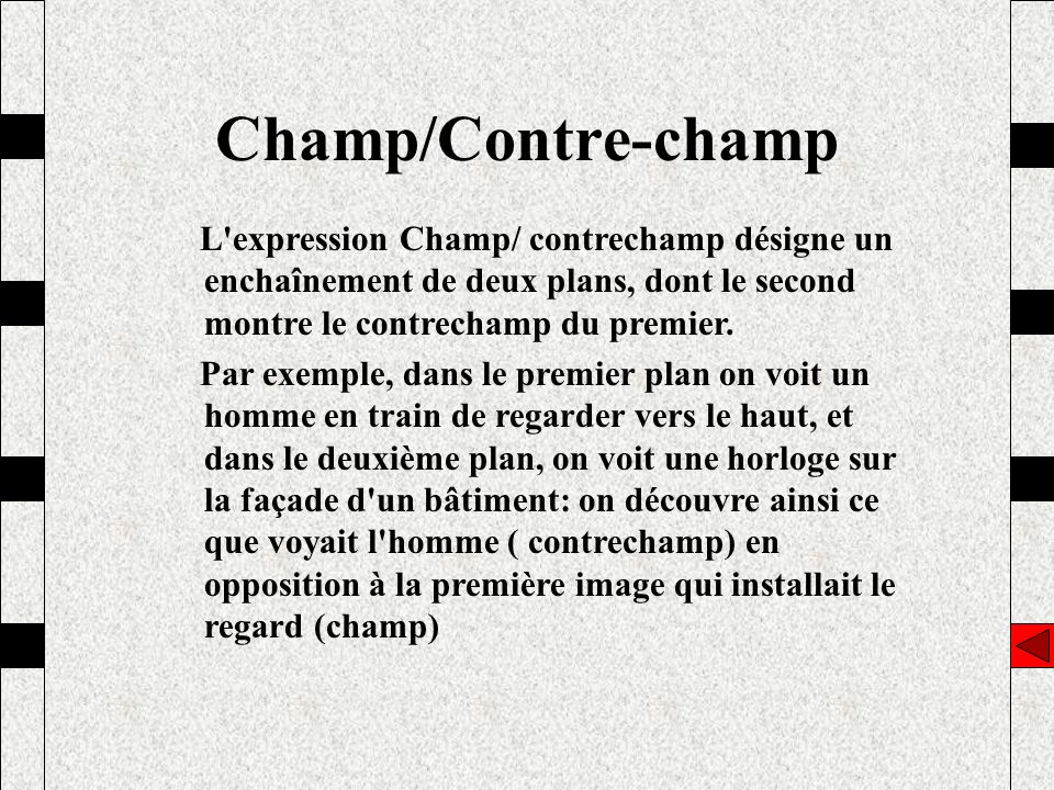 Champ/Contre-champ L expression Champ/ contrechamp désigne un enchaînement de deux plans, dont le second montre le contrechamp du premier.