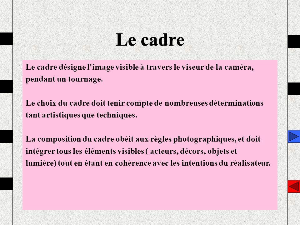 Le cadre Le cadre. Le cadre désigne l image visible à travers le viseur de la caméra, pendant un tournage.