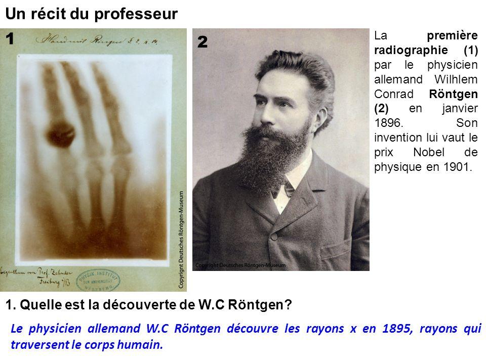 Un récit du professeur 1 2 1. Quelle est la découverte de W.C Röntgen