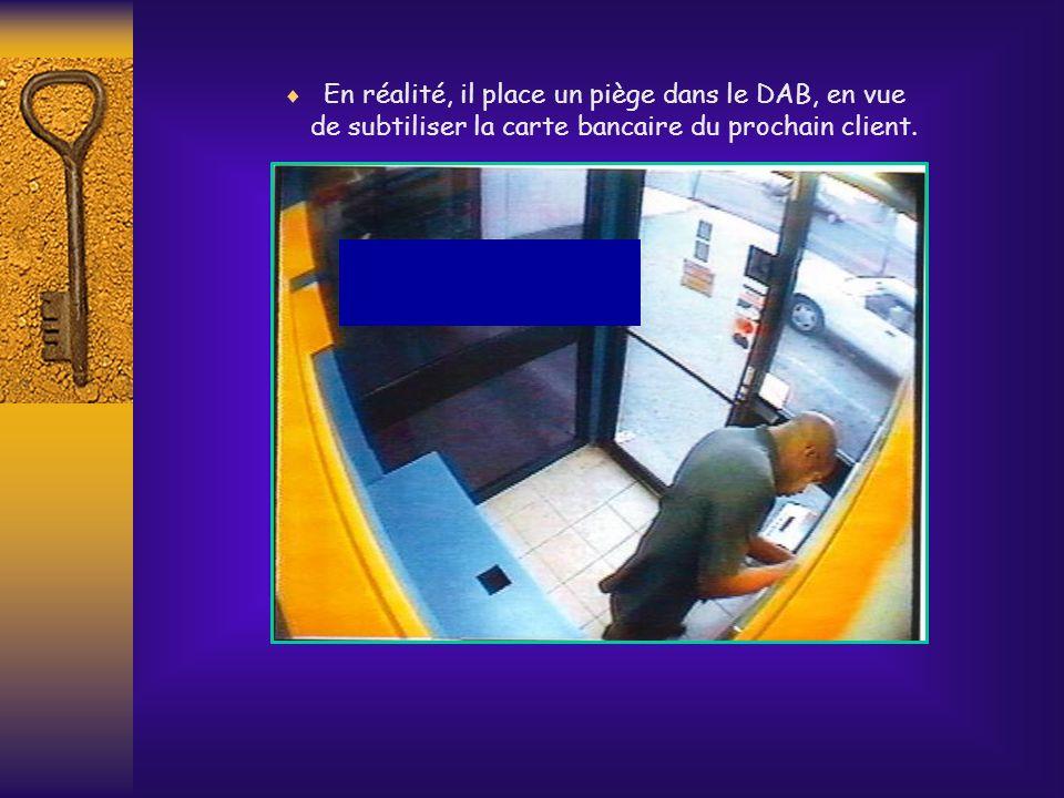 En réalité, il place un piège dans le DAB, en vue de subtiliser la carte bancaire du prochain client.