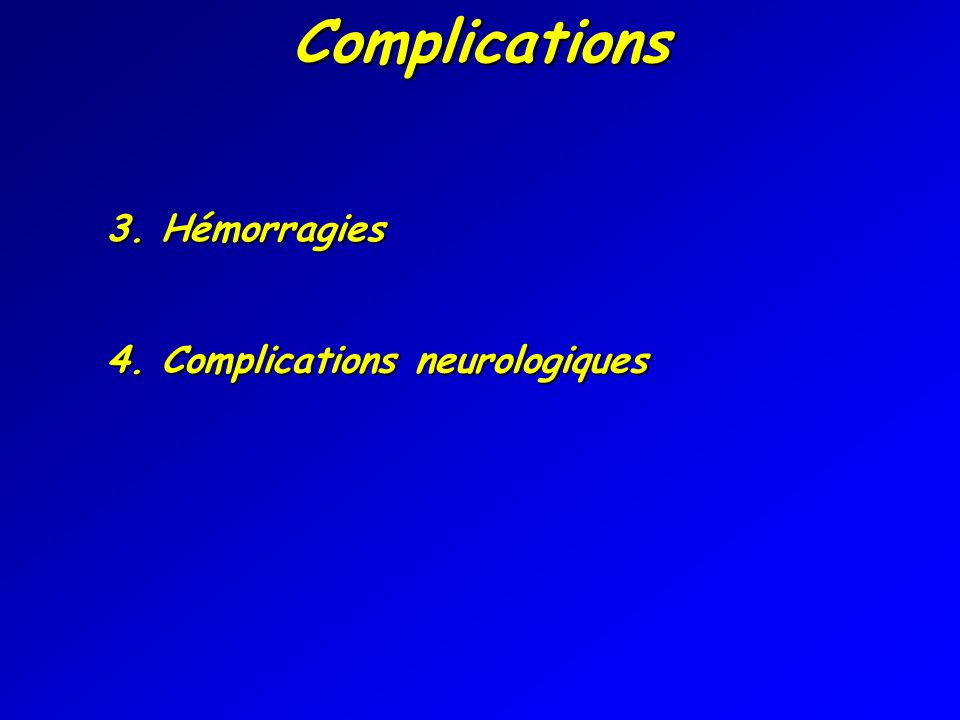 Complications 3. Hémorragies 4. Complications neurologiques