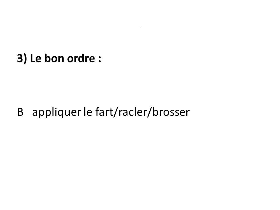 3) Le bon ordre : B appliquer le fart/racler/brosser