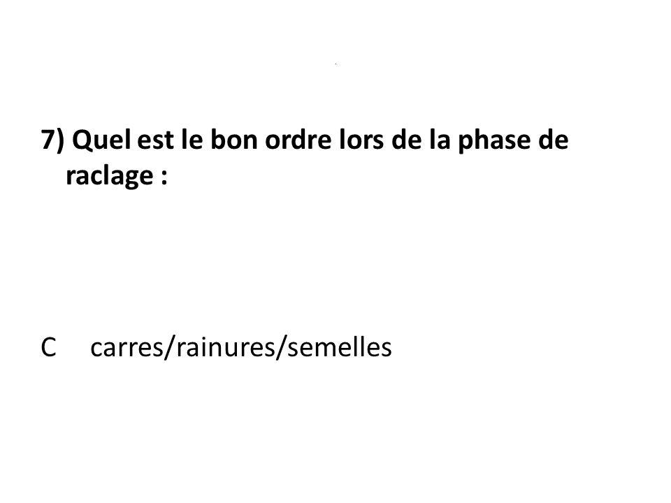 . 7) Quel est le bon ordre lors de la phase de raclage : C carres/rainures/semelles