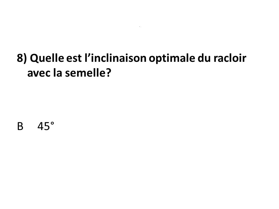 8) Quelle est l'inclinaison optimale du racloir avec la semelle B 45°