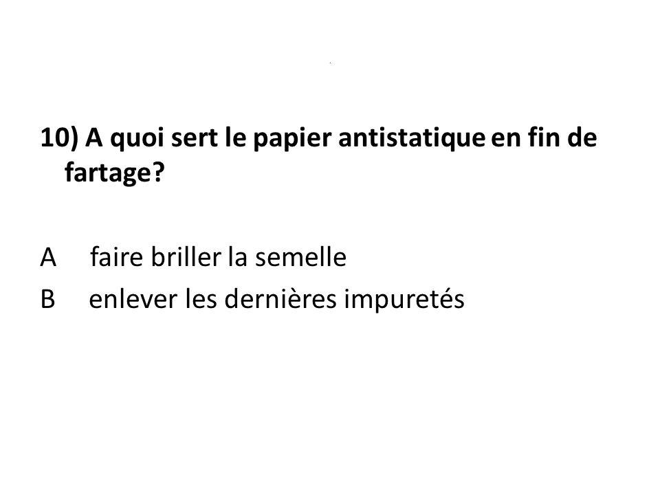 10) A quoi sert le papier antistatique en fin de fartage.