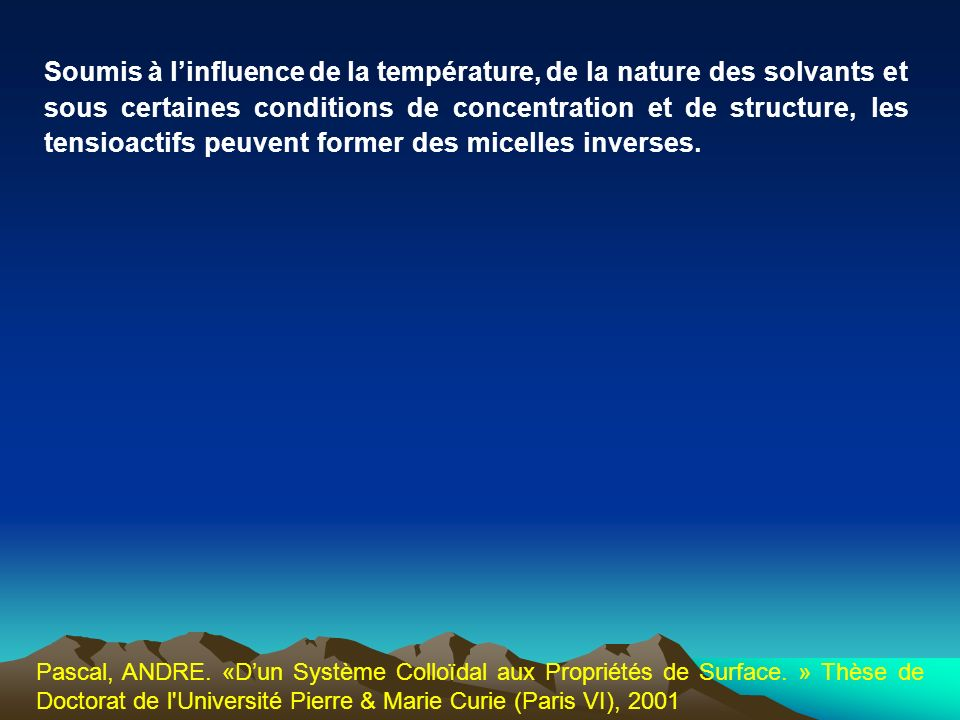 Soumis à l'influence de la température, de la nature des solvants et sous certaines conditions de concentration et de structure, les tensioactifs peuvent former des micelles inverses.