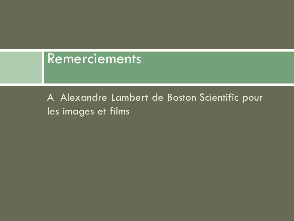 Remerciements A Alexandre Lambert de Boston Scientific pour les images et films