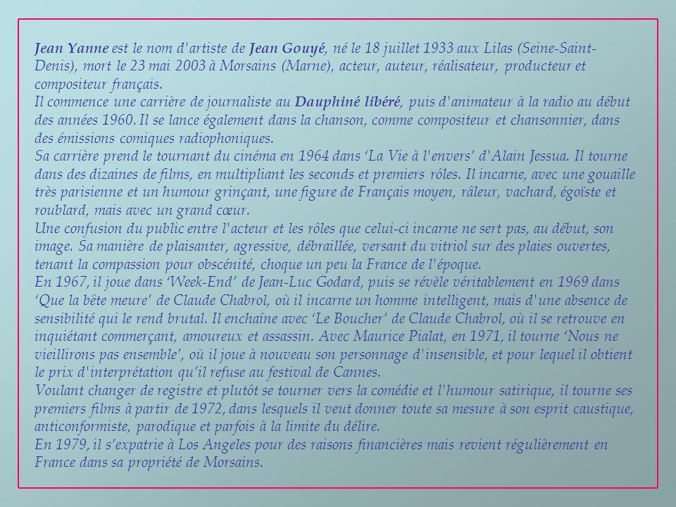 Jean Yanne est le nom d artiste de Jean Gouyé, né le 18 juillet 1933 aux Lilas (Seine-Saint-Denis), mort le 23 mai 2003 à Morsains (Marne), acteur, auteur, réalisateur, producteur et compositeur français.