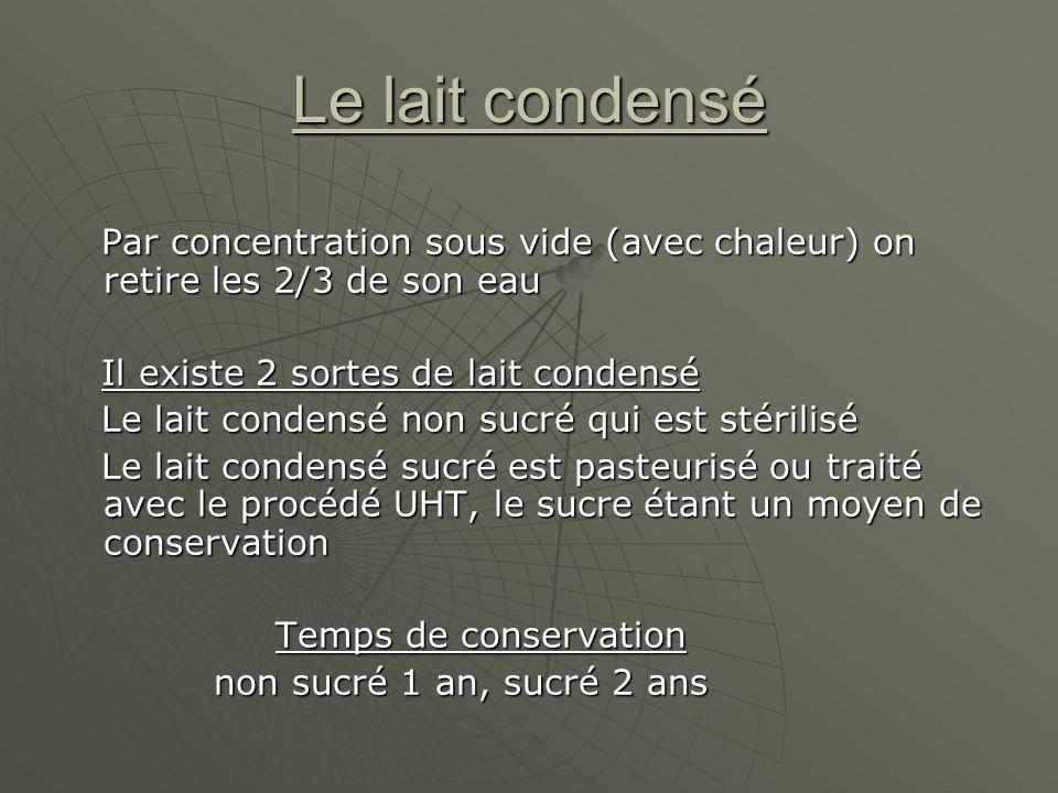 Le lait condensé Par concentration sous vide (avec chaleur) on retire les 2/3 de son eau. Il existe 2 sortes de lait condensé.