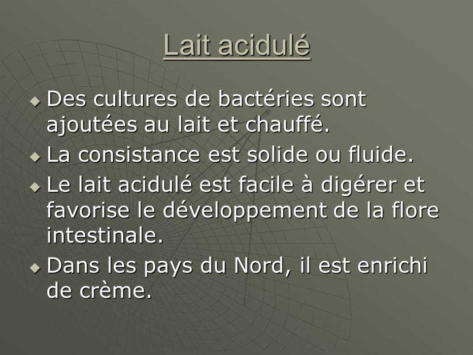 Lait acidulé Des cultures de bactéries sont ajoutées au lait et chauffé. La consistance est solide ou fluide.