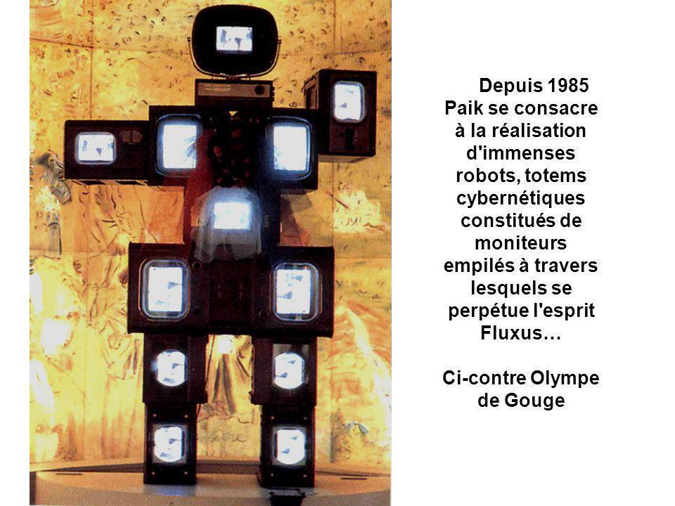 Depuis 1985 Paik se consacre à la réalisation d immenses robots, totems cybernétiques constitués de moniteurs empilés à travers lesquels se perpétue l esprit Fluxus… Ci-contre Olympe de Gouge