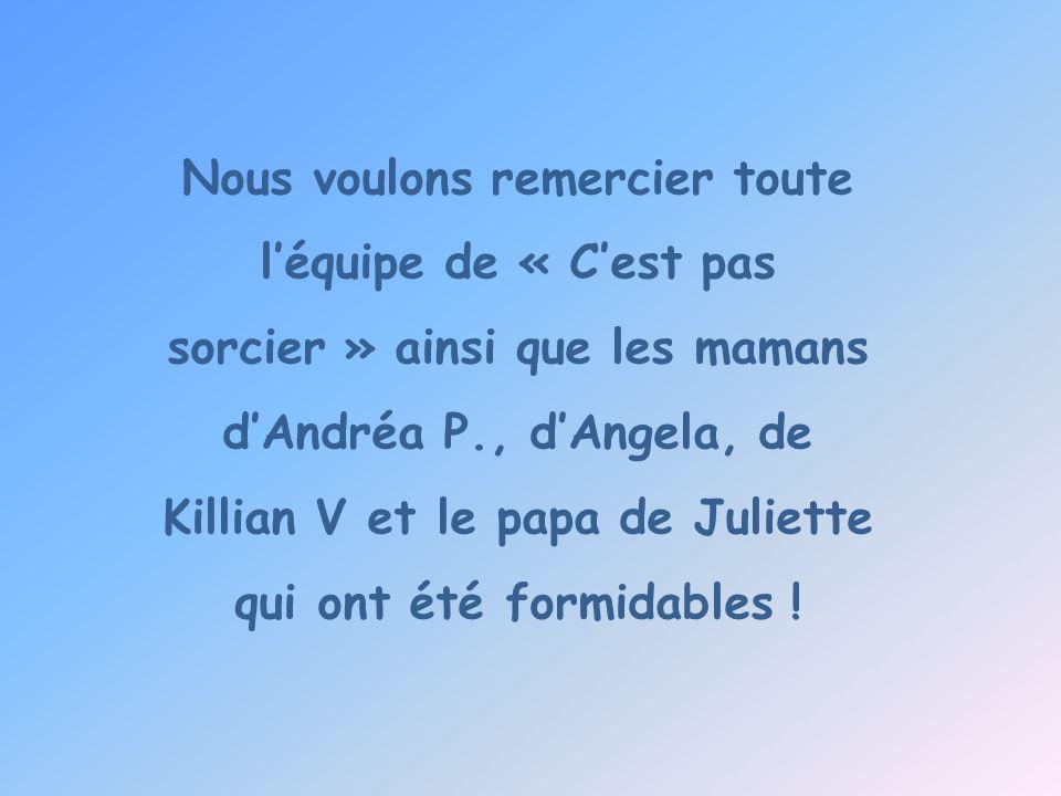 Nous voulons remercier toute l'équipe de « C'est pas sorcier » ainsi que les mamans d'Andréa P., d'Angela, de Killian V et le papa de Juliette qui ont été formidables !