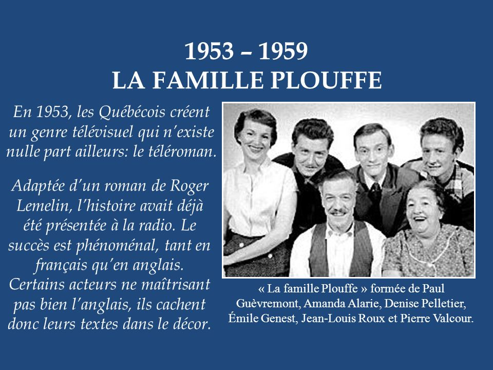 1953 – 1959 LA FAMILLE PLOUFFE. En 1953, les Québécois créent un genre télévisuel qui n'existe nulle part ailleurs: le téléroman.