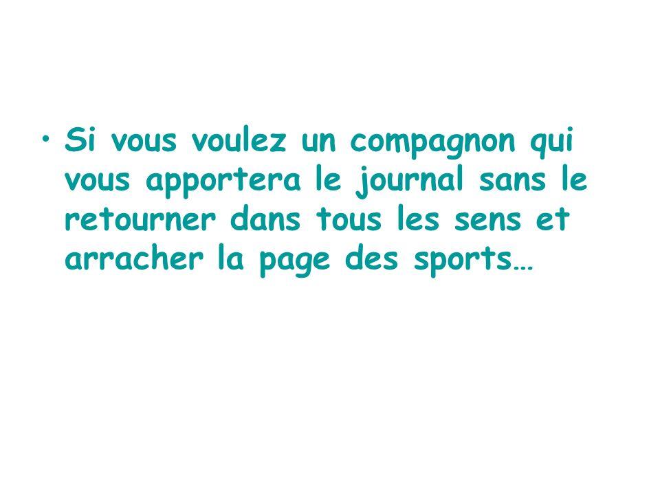 Si vous voulez un compagnon qui vous apportera le journal sans le retourner dans tous les sens et arracher la page des sports…