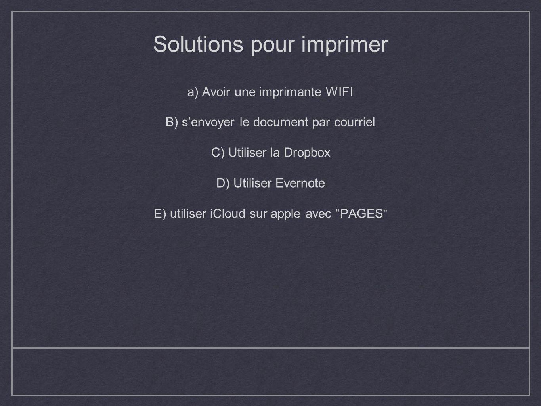 Solutions pour imprimer a) Avoir une imprimante WIFI B) s'envoyer le document par courriel C) Utiliser la Dropbox D) Utiliser Evernote E) utiliser iCloud sur apple avec PAGES