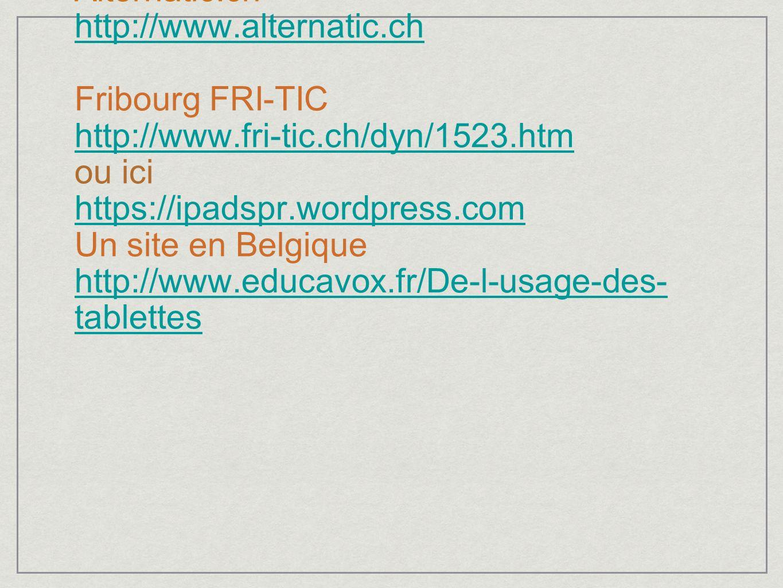 Autres ressources pour tablettes RPN Ceras- et Bas-lac Neuchâtel http://blogs.rpn.ch/rpntab Alternatic.ch http://www.alternatic.ch Fribourg FRI-TIC http://www.fri-tic.ch/dyn/1523.htm ou ici https://ipadspr.wordpress.com Un site en Belgique http://www.educavox.fr/De-l-usage-des-tablettes