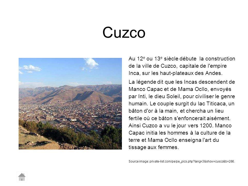 Cuzco Au 12e ou 13e siècle débute la construction de la ville de Cuzco, capitale de l empire Inca, sur les haut-plateaux des Andes.