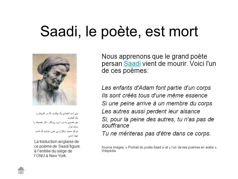 Saadi, le poète, est mort Nous apprenons que le grand poète persan Saadi vient de mourir. Voici l un de ces poèmes:
