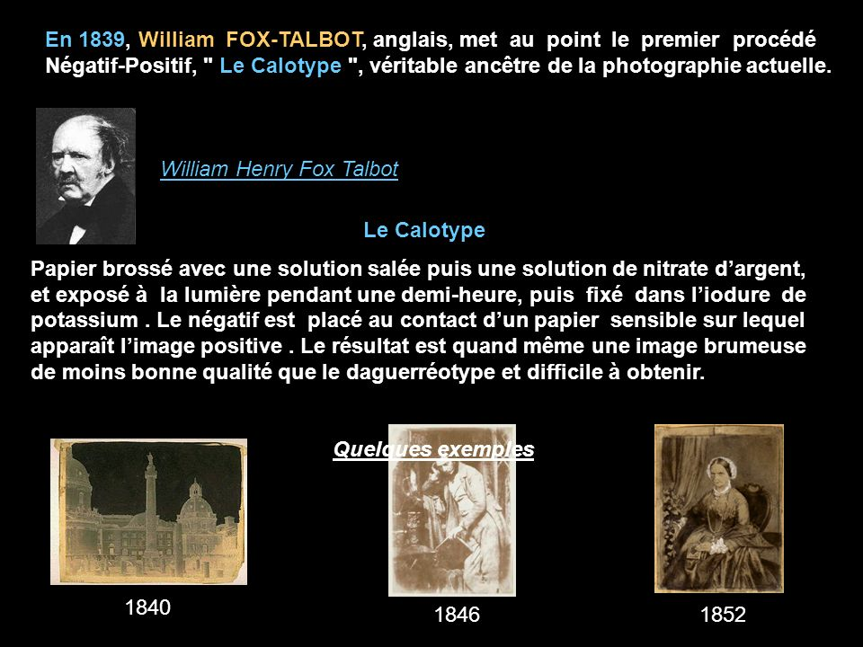 En 1839, William FOX-TALBOT, anglais, met au point le premier procédé Négatif-Positif, Le Calotype , véritable ancêtre de la photographie actuelle.