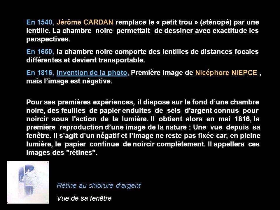 En 1540, Jérôme CARDAN remplace le « petit trou » (sténopé) par une lentille. La chambre noire permettait de dessiner avec exactitude les perspectives.