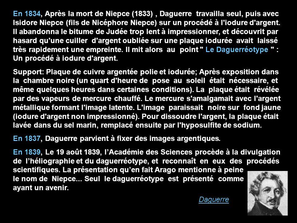 En 1834, Après la mort de Niepce (1833) , Daguerre travailla seul, puis avec Isidore Niepce (fils de Nicéphore Niepce) sur un procédé à l iodure d argent. Il abandonna le bitume de Judée trop lent à impressionner, et découvrit par hasard qu une cuiller d argent oubliée sur une plaque iodurée avait laissé très rapidement une empreinte. Il mit alors au point Le Daguerréotype : Un procédé à iodure d argent.