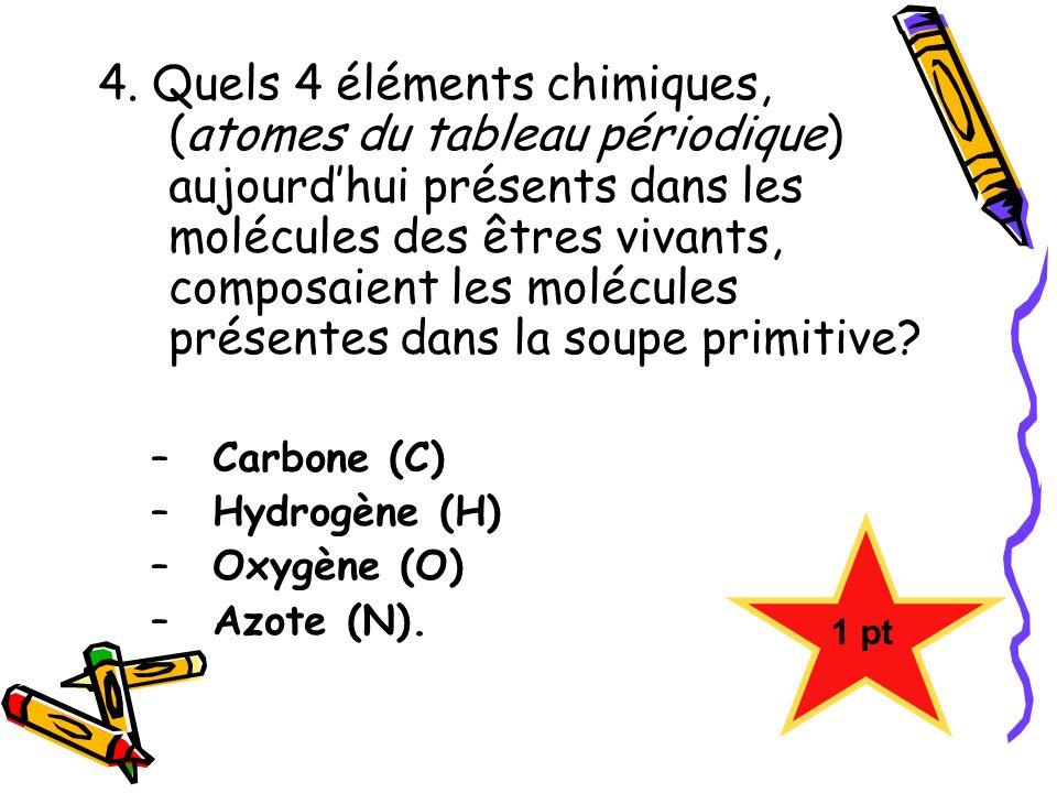 4. Quels 4 éléments chimiques, (atomes du tableau périodique) aujourd'hui présents dans les molécules des êtres vivants, composaient les molécules présentes dans la soupe primitive