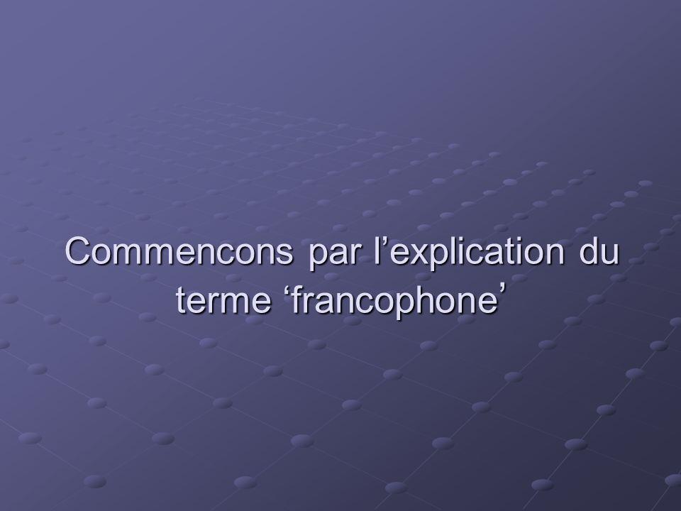 Commencons par l'explication du terme 'francophone'
