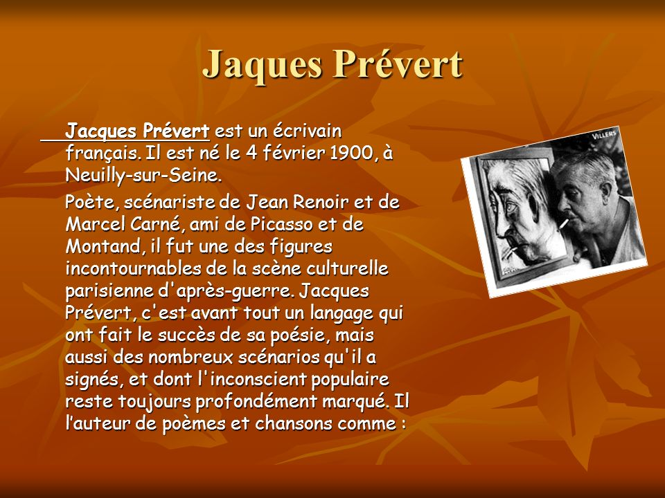 Jaques Prévert Jacques Prévert est un écrivain français. Il est né le 4 février 1900, à Neuilly-sur-Seine.
