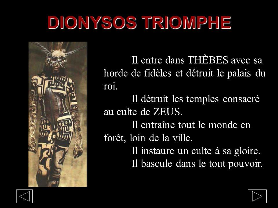 DIONYSOS TRIOMPHE Il entre dans THÈBES avec sa horde de fidèles et détruit le palais du roi. Il détruit les temples consacré au culte de ZEUS.