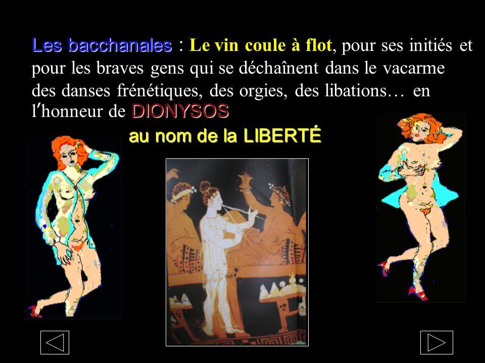 Les bacchanales : Le vin coule à flot, pour ses initiés et pour les braves gens qui se déchaînent dans le vacarme des danses frénétiques, des orgies, des libations… en l'honneur de DIONYSOS au nom de la LIBERTÉ