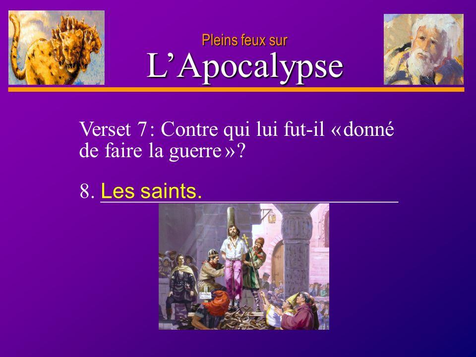 Pleins feux sur L'Apocalypse. Verset 7 : Contre qui lui fut-il « donné de faire la guerre » 8. ____________________________.