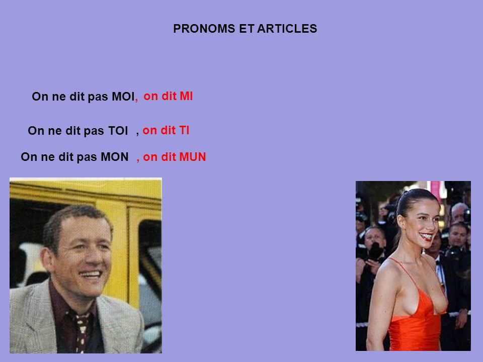 PRONOMS ET ARTICLES On ne dit pas MOI, on dit MI. On ne dit pas TOI. , on dit TI. On ne dit pas MON.