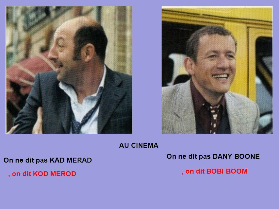 AU CINEMA On ne dit pas DANY BOONE On ne dit pas KAD MERAD , on dit BOBI BOOM , on dit KOD MEROD
