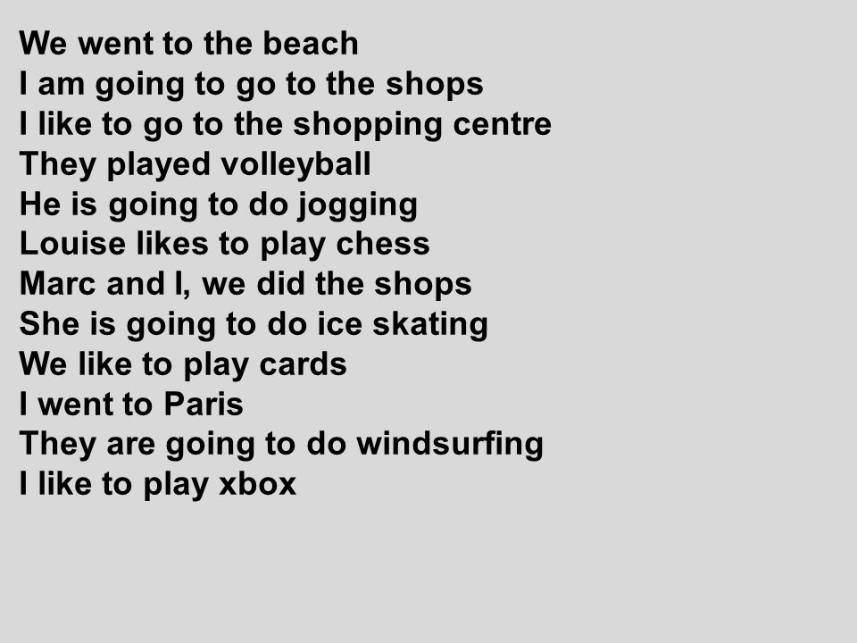 We went to the beach I am going to go to the shops. I like to go to the shopping centre. They played volleyball.
