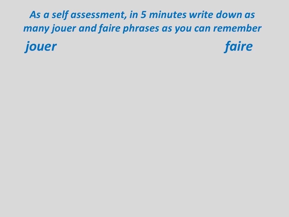 As a self assessment, in 5 minutes write down as many jouer and faire phrases as you can remember