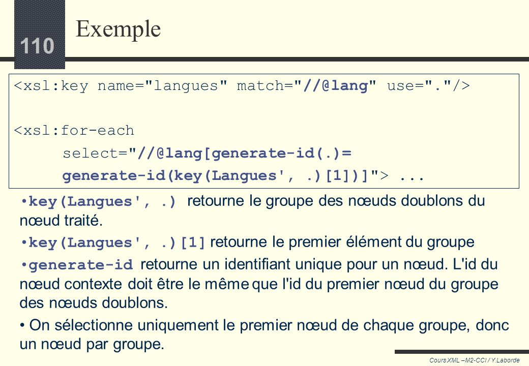 Exemple <xsl:key name= langues match= use= . /> <xsl:for-each select= generate-id(key(Langues , .)[1])] > ...