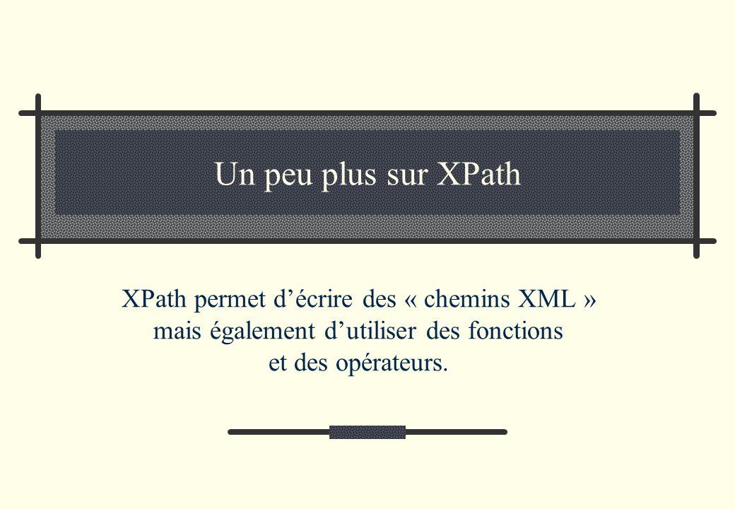 Un peu plus sur XPath XPath permet d'écrire des « chemins XML » mais également d'utiliser des fonctions et des opérateurs.