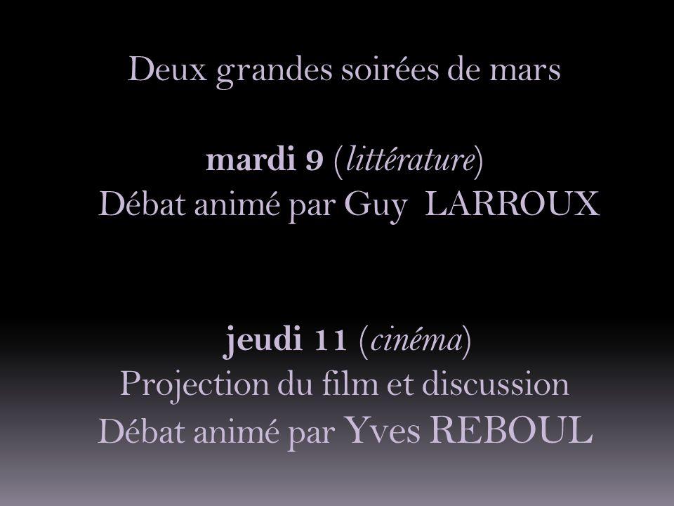 Deux grandes soirées de mars mardi 9 (littérature) Débat animé par Guy LARROUX jeudi 11 (cinéma) Projection du film et discussion Débat animé par Yves REBOUL