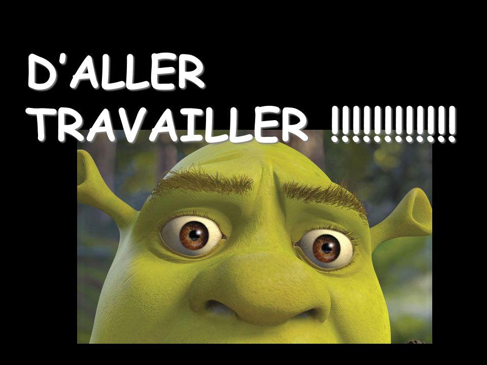 D'ALLER TRAVAILLER !!!!!!!!!!!!