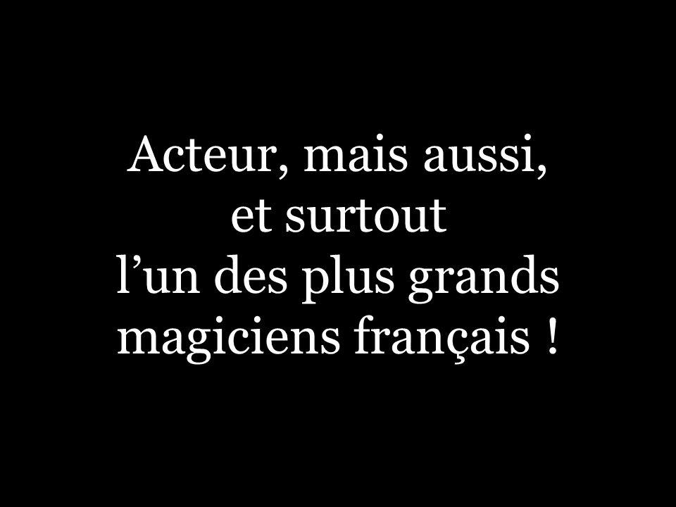 Acteur, mais aussi, et surtout l'un des plus grands magiciens français !