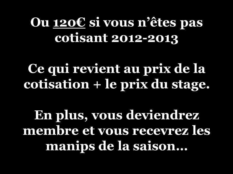 Ou 120€ si vous n'êtes pas cotisant 2012-2013 Ce qui revient au prix de la cotisation + le prix du stage.
