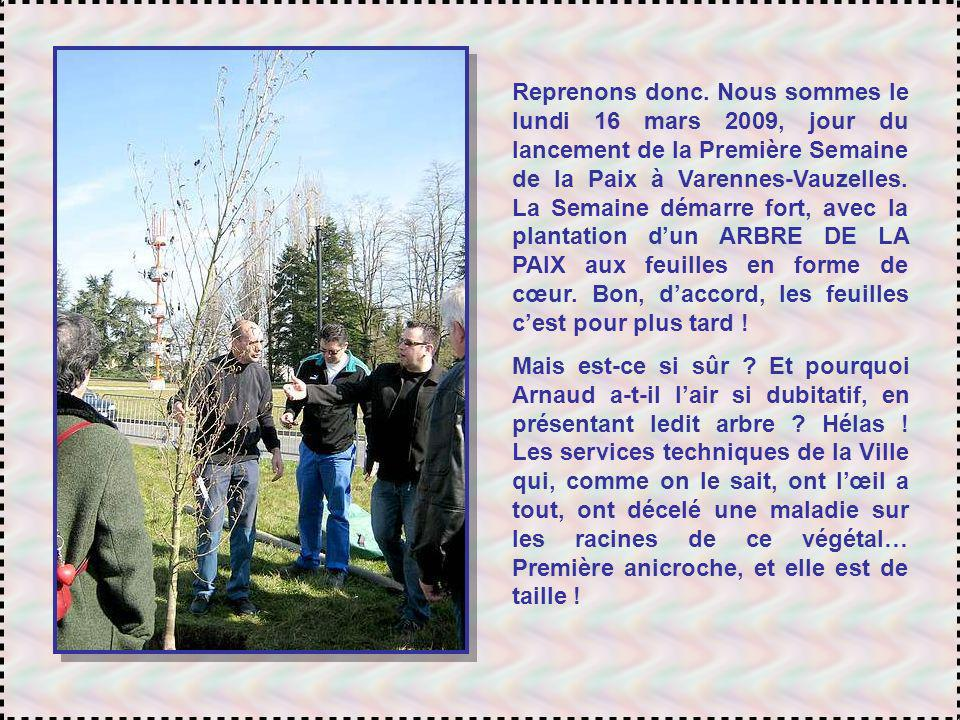 Reprenons donc. Nous sommes le lundi 16 mars 2009, jour du lancement de la Première Semaine de la Paix à Varennes-Vauzelles. La Semaine démarre fort, avec la plantation d'un ARBRE DE LA PAIX aux feuilles en forme de cœur. Bon, d'accord, les feuilles c'est pour plus tard !