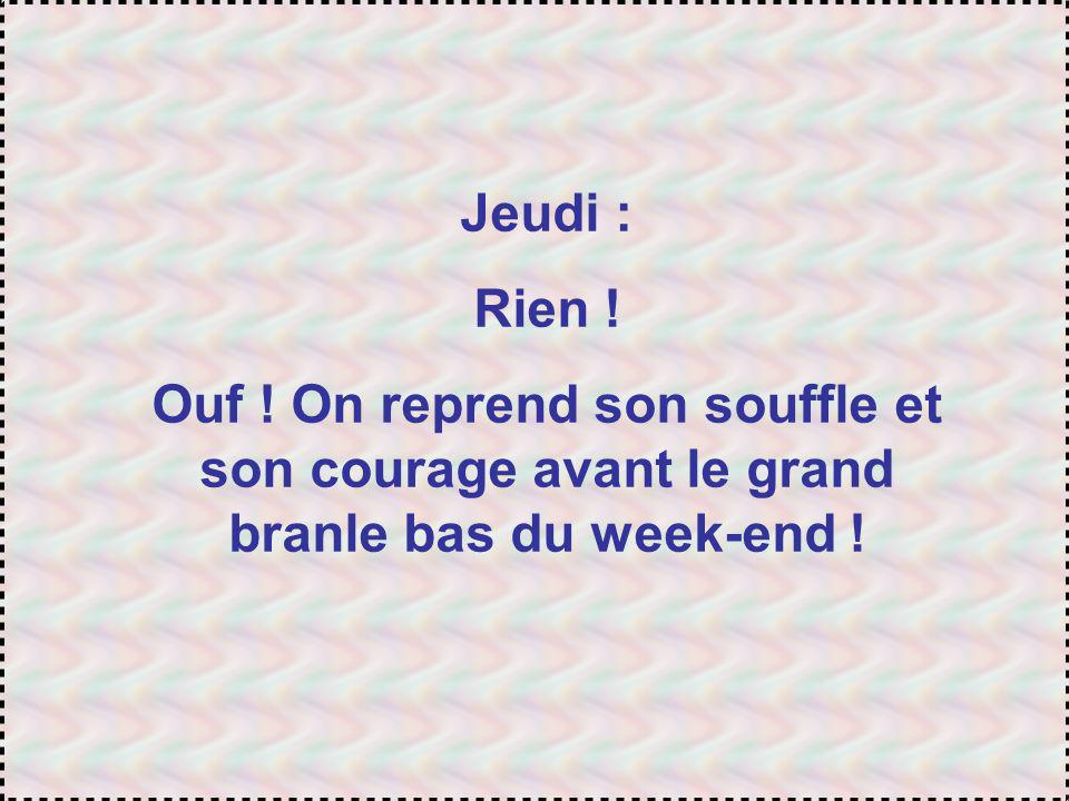 Jeudi : Rien ! Ouf ! On reprend son souffle et son courage avant le grand branle bas du week-end !